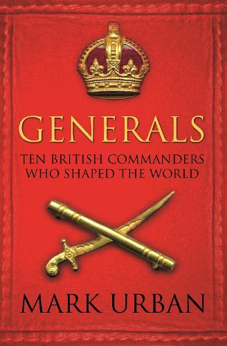 Generals: Ten British Commanders who Shaped the World (Paperback)