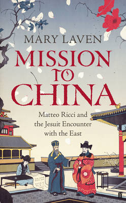 Mission to China: Matteo Ricci and the Jesuit Encounter with the East (Hardback)