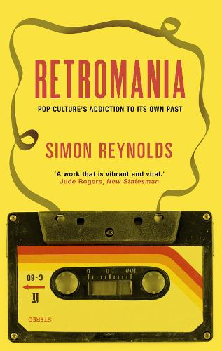 Retromania: Pop Culture's Addiction to its Own Past (Paperback)