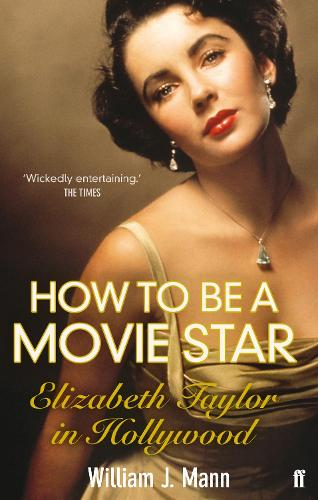 How to Be a Movie Star: Elizabeth Taylor in Hollywood 1941-1981 (Paperback)