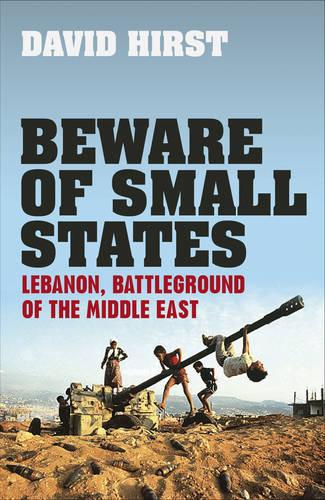 Beware of Small States: Lebanon, Battleground of the Middle East (Hardback)