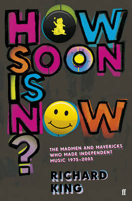 How Soon is Now?: The Madmen and Mavericks who made Independent Music 1975-2005 (Paperback)