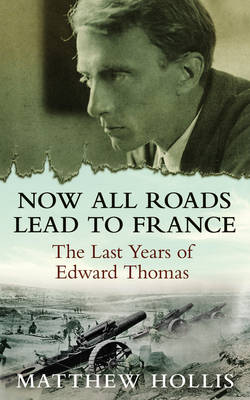 Now All Roads Lead to France: The Last Years of Edward Thomas (Hardback)