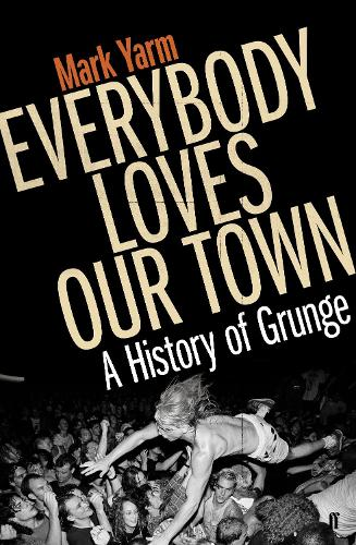 Everybody Loves Our Town: A History of Grunge (Paperback)