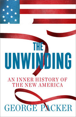 The Unwinding: An Inner History of the New America (Hardback)