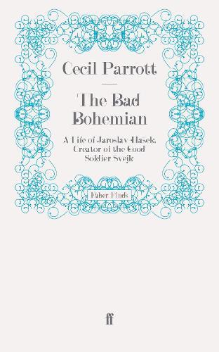The Bad Bohemian: A Life of Jaroslav Hasek, Creator of the Good Soldier Svejk (Paperback)
