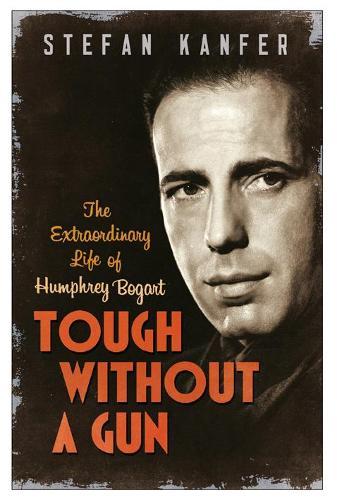 Tough Without a Gun: The Extraordinary Life of Humphrey Bogart (Paperback)