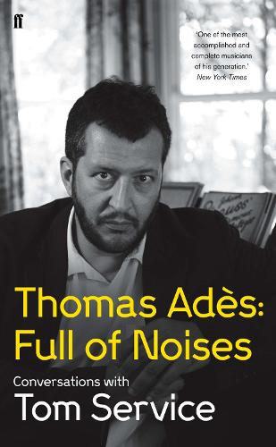 Thomas Ades: Full of Noises: Conversations with Tom Service (Hardback)