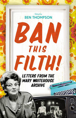Ban This Filth!: Correspondence from the Mary Whitehouse Archives 1963-2001 (Hardback)