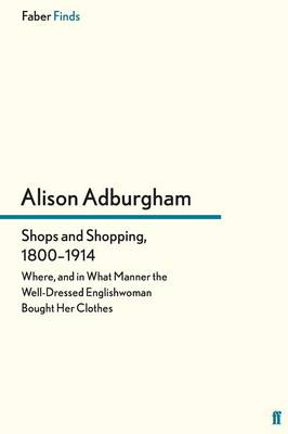 Shops and Shopping 1800-1914: Where, and in What Manner the Well-Dressed Englishwoman Bought Her Clothes (Paperback)