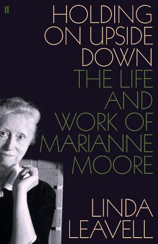 Holding On Upside Down: The Life and Work of Marianne Moore (Hardback)