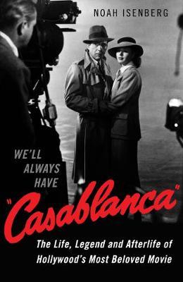 We'll Always Have Casablanca: The Life, Legend, and Afterlife of Hollywood's Most Beloved Movie (Hardback)