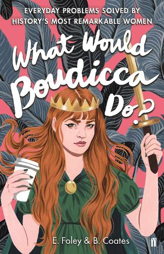 What Would Boudicca Do?: Everyday Problems Solved by History's Most Remarkable Women (Hardback)