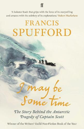 I May Be Some Time: The Story Behind the Antarctic Tragedy of Captain Scott (Paperback)