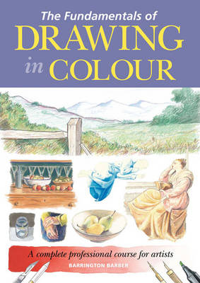 The Fundamentals of Drawing in Colour: A Complete Professional Course for Artists (Hardback)