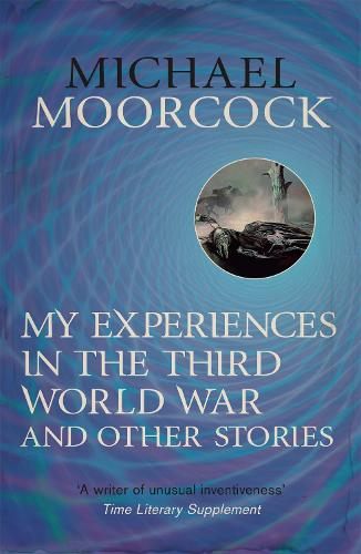 My Experiences in the Third World War and Other Stories: The Best Short Fiction Of Michael Moorcock Volume 1 (Paperback)