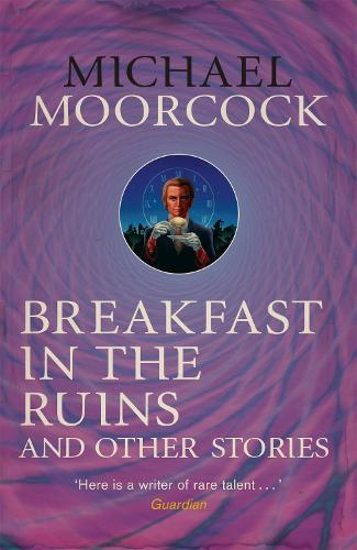 Breakfast in the Ruins and Other Stories: The Best Short Fiction Of Michael Moorcock Volume 3 (Paperback)