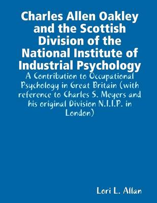 Charles Allen Oakley and the Scottish Division of the National Institute of Industrial Psychology - A Contribution to Occupational Psychology in Great Britain (Paperback)