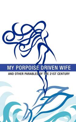 My Porpoise Driven Wife: And Other Parables of the 21st Century (Paperback)