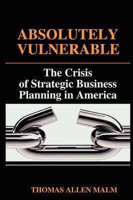 Absolutely Vulnerable, the Crisis of Strategic Business Planning in America (Paperback)