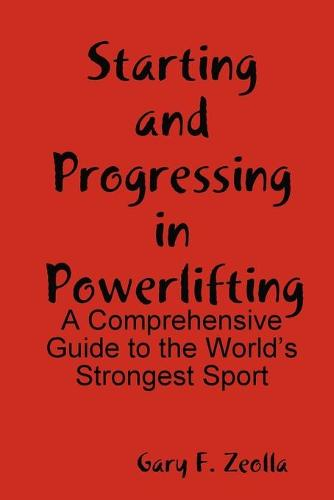 Starting and Progressing in Powerlifting: A Comprehensive Guide to the World's Strongest Sport (Paperback)