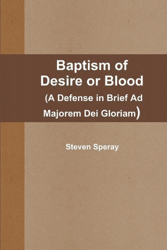 Baptism of Desire or Blood (A Defense in Brief Ad Majorem Dei Gloriam) (Paperback)