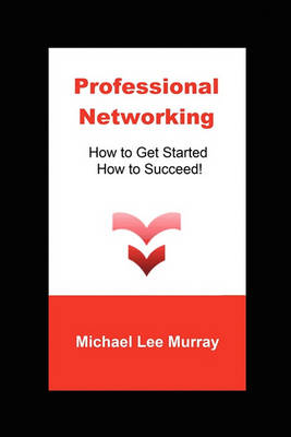 Professional Networking: How to Get Started, How to Succeed! (Paperback)