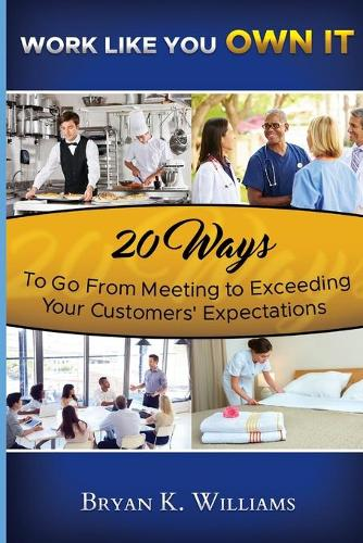 Work Like You Own It! 20 Ways to Go from Meeting to Exceeding Your Customers' Expectations (Paperback)