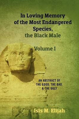 In Loving Memory of the Most Endangered Species, the Black Male - Volume I: An Abstract of the Good, the Bad, and the Ugly (Paperback)