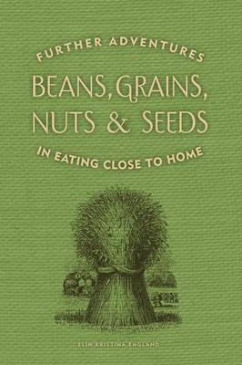 Beans, Grains, Nuts & Seeds: Further Adventures in Eating Close to Home (Paperback)