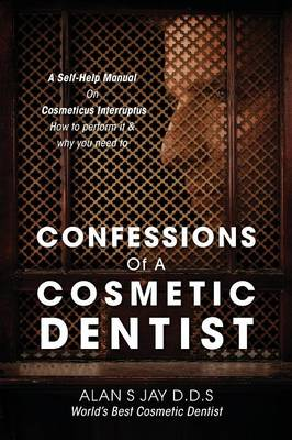Confessions of a Cosmetic Dentist: A Self-Help Manual on Cosmeticus Interruptus - How to Perform It & Why You Need to (Paperback)