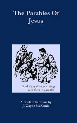 The Parables of Jesus: A Book of Sermons by J. Wayne McKamie (Hardback)