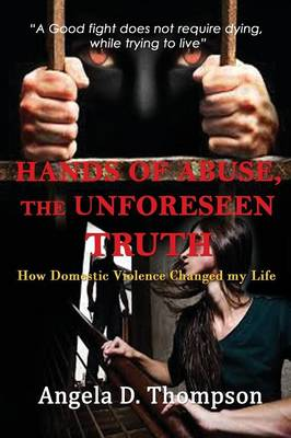 Hands of Abuse - The Unforeseen Truth: How Domestic Violence Changed My Life (Paperback)