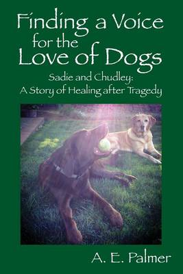 Finding a Voice for the Love of Dogs: Sadie and Chudley: A Story of Healing After Tragedy (Paperback)