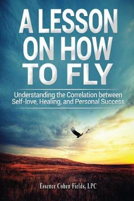 A Lesson on How to Fly: Understanding the Correlation Between Self-Love, Healing, and Personal Success (Paperback)