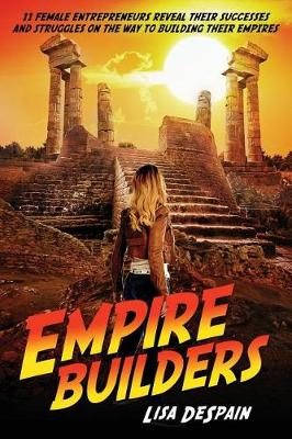 Empire Builders: 11 Women Entrepreneurs Reveal Their Successes and Struggles on the Way to Building Their Empires (Paperback)