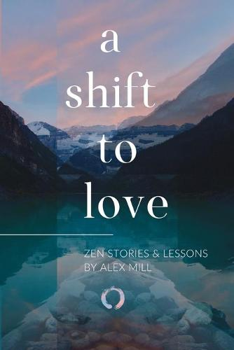 A Shift to Love: Zen Stories and Lessons by Alex Mill (Paperback)
