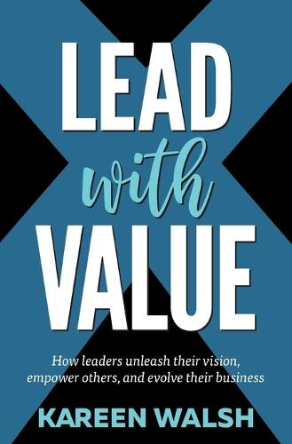 Lead With Value: How Leaders Unleash Their Vision, Empower Others, and Evolve Their Business (Paperback)