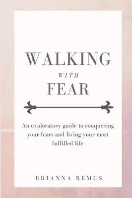 Walking with Fear: An exploratory guide to conquering your fears and living your most fulfilled life (Paperback)