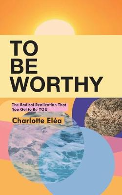 To Be Worthy: The Radical Realization That You Get to Be YOU (Paperback)