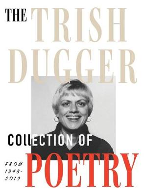 The Trish Dugger Collection of Poetry: From 1948-2019 (Hardback)