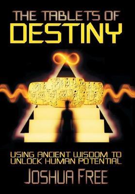 The Tablets of Destiny: Using Ancient Wisdom to Unlock Human Potential (Hardback)