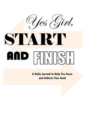 Yes Girl, Start and Finish: A Daily Journal to Help You Focus and Achieve Your Goal (Paperback)