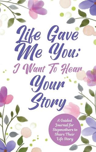 Life Gave Me You; I Want to Hear Your Story: A Guided Journal for Stepmothers to Share Their Life Story (Hardback)
