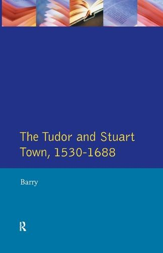 The Tudor and Stuart Town 1530 - 1688: A Reader in English Urban History - Readers In English Urban History (Paperback)