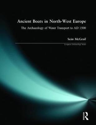 Ancient Boats in North-West Europe: The Archaeology of Water Transport to AD 1500 - Longman Archaeology Series (Paperback)