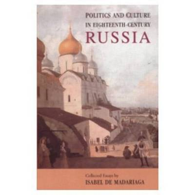 Politics and Culture in Eighteenth-Century Russia: Collected Essays by Isabel de Madariaga (Paperback)