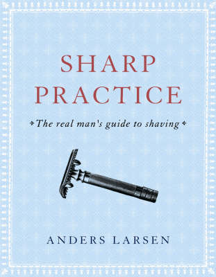 Sharp Practice: The Real Man's Guide to Shaving (Hardback)