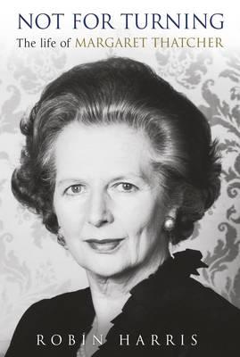 Not for Turning: The Life of Margaret Thatcher (Hardback)