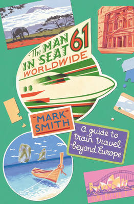 The Man in Seat 61 - Worldwide: A Guide to Train Travel Beyond Europe (Paperback)